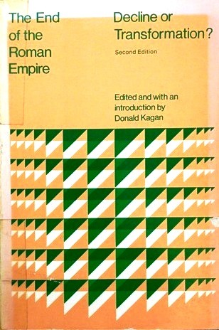 The End of the Roman Empire: Decline or Transformation? Donald Kagan