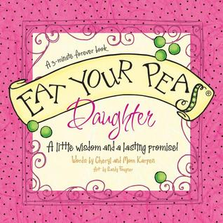 Eat Your Peas, Daughter: A Little Wisdom and a Lasting Promise  by  Cheryl Karpen