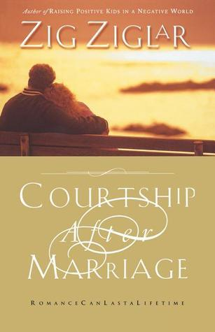 Courtship After Marriage: Romance Can Last a Lifetime Zig Ziglar