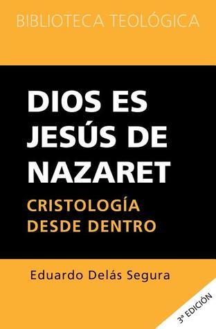 Dios Es Jesus de Nazaret: Cristologia Desde Dentro  by  Eduardo Delas