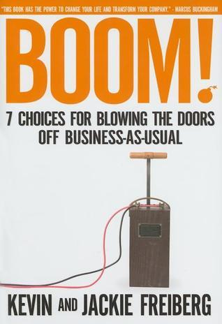 Boom!: 7 Choices for Blowing the Doors Off Business-As-Usual  by  Kevin Freiberg