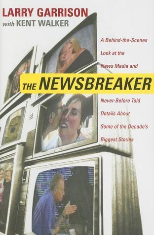 The NewsBreaker: A Behind the Scenes Look at the News Media and Never Before Told Details about Some of the Decades Biggest Stories  by  Larry Garrison