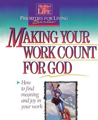 Making Your Work Count For God: How To Find Meaning And Joy In Your Work (Word In Life Priorities For Living Series)  by  Thomas Nelson Publishers