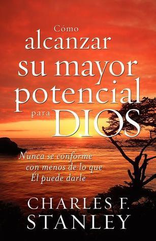 Como Alcanzar Su Mayor Potencial Para Dios: Nunca Se Conforme Con Menos De Lo Que El Puede Darle  by  Charles F. Stanley