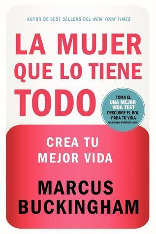 La Mujer Que Lo Tiene Todo: Crea Tu Mejor Vida = The Woman Who Have Everthing  by  Marcus Buckingham