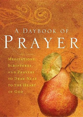 A Daybook of Prayer: Meditations, Scriptures and Prayers to Draw Near to the Heart of God  by  Integrity Publishers
