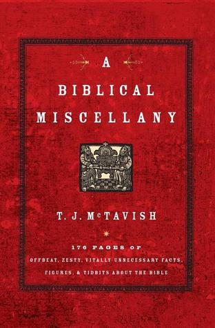 A Biblical Miscellany: 176 Pages of Offbeat, Zesty, Vitally Unnecessary Facts, Figures, and Tidbits about the Bible  by  T.J. McTavish