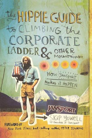 The Hippie Guide to Climbing the Corporate Ladder & Other Mountains: How JanSport Makes It Happen  by  Skip Yowell
