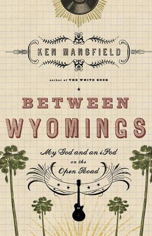 Between Wyomings: My God and an iPod on the Open Road Ken Mansfield