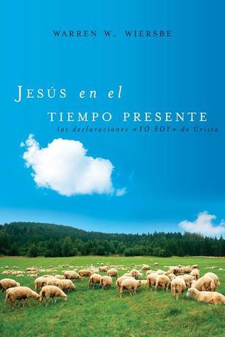 Jesus En El Tiempo Presente: Las Declaraciones Yo Soy de Cristo Warren W. Wiersbe