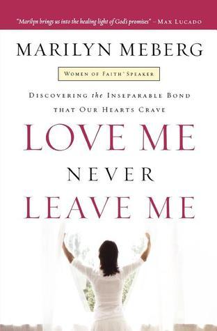 Love Me Never Leave Me: Discovering The Inseparable Bond That Our Hearts Crave  by  Marilyn Meberg