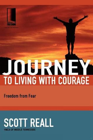 Journey to Living with Courage: Freedom from Fear Scott Reall