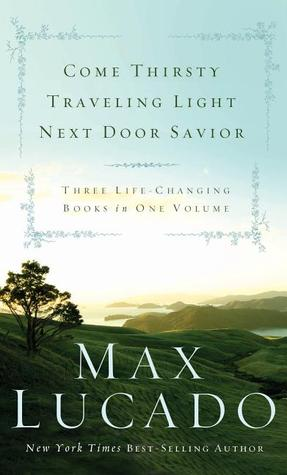 Max Lucado: Come Thirsty/Traveling Light/Next Door Savior: Three Life Changing Books in One Volume Max Lucado