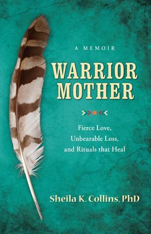 Warrior Mother: A Memoir of Fierce Love, Unbearable Loss, and Rituals That Heal Sheila K. Collins