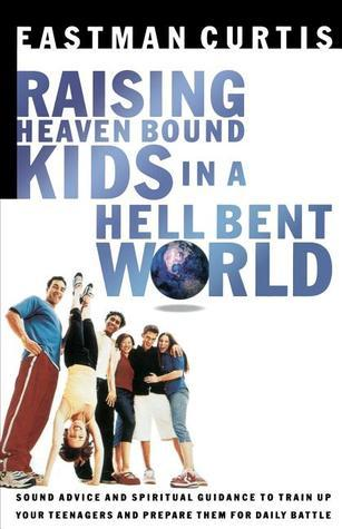 Raising Heaven-Bound Kids in a Hell-Bent World  by  Eastman Curtis
