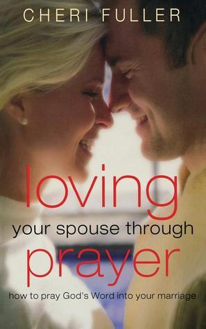 Loving Your Spouse Through Prayer: How to Pray Gods Word Into Your Marriage  by  Cheri Fuller