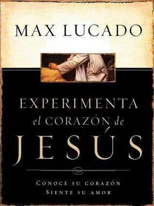 Experimente El Corazon de Jesus: Conozca Su Corazon, Sienta Su Amor = Experiencing the Heart of Jesus Max Lucado