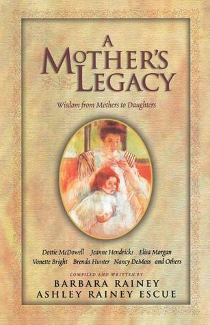 A Mothers Legacy: Wisdom from Mothers to Daughters Barbara Rainey