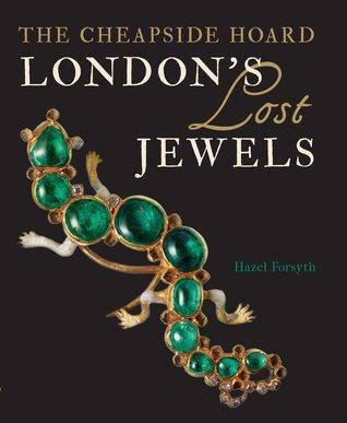 Londons Lost Jewels: The Cheapside Hoard  by  Hazel Forsyth