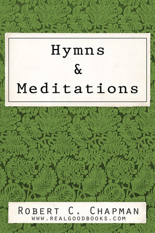 Hymns and Meditations (Real Good Books Edition)  by  Robert C. Chapman