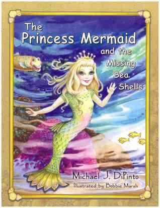 The Princess Mermaid and the Missing Sea Shells Michael J. DiPinto