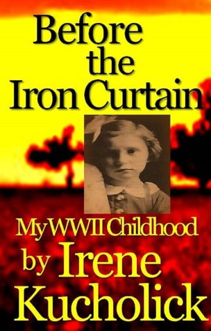 Before the Iron Curtain: My WWII Childhood (1)  by  Irene Kucholick