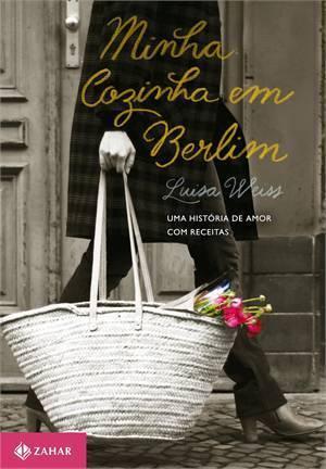 Minha Cozinha em Berlim: Uma História de Amor Com Receitas  by  Luisa Weiss