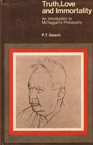 Truth, Love, and Immortality: An Introduction to McTaggarts Philosophy  by  Peter T. Geach