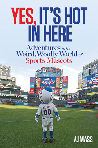 Yes, Its Hot in Here: Adventures in the Weird, Woolly World of Sports Mascots A.J. Mass