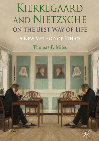 Kierkegaard and Nietzsche on the Best Way of Life: A New Method of Ethics  by  Thomas P. Miles