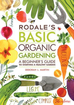 Rodales Basic Organic Gardening: A Beginners Guide to Starting a Healthy Garden Deborah L. Martin