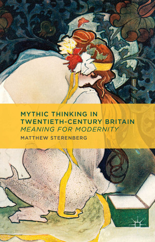 Mythic Thinking in Twentieth-Century Britain: Meaning for Modernity  by  Matthew Sterenberg