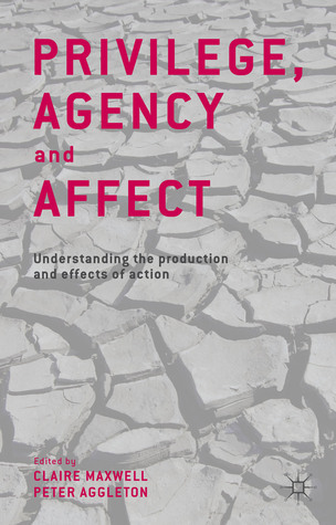 Privilege, Agency and Affect: Understanding the Production and Effects of Action Claire Maxwell