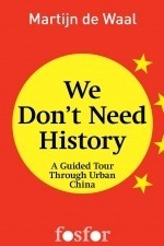 We dont need history - A guided tour through urban China  by  Martijn de Waal