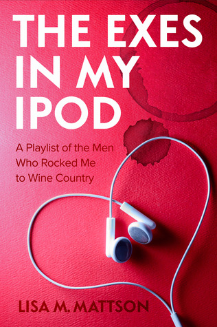 The Exes in My iPod: A Playlist of the Men Who Rocked Me to Wine Country  by  Lisa M. Mattson