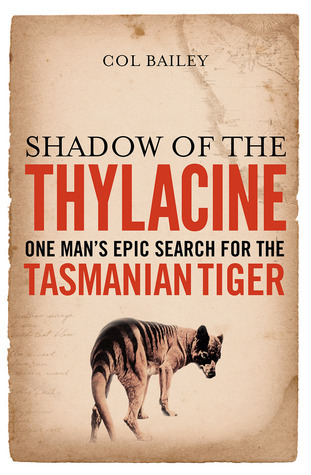 Shadow Of The Thylacine: One Mans Epic Search For The Tasmanian Tiger  by  Col Bailey