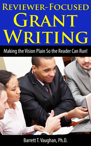 Reviewer-Focused Grant Writing: Making the Vision Plain So the Reader Can Run!  by  Barrett T. Vaughan
