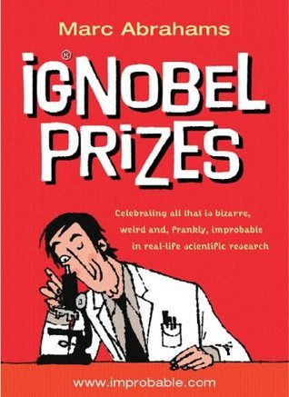 Ignobel Prizes: The Annals of Improbable Research  by  Marc Abrahams