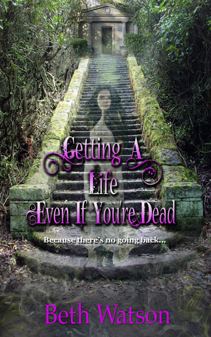 Getting A Life, Even If Youre Dead (No Going Back, #1)  by  Beth Watson