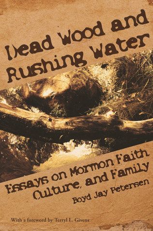 Dead Wood and Rushing Water: Essays on Mormon Faith, Culture, and Family  by  Boyd Jay Petersen