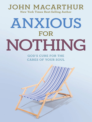 Anxious for Nothing: Gods Cure for the Cares of Your Soul  by  John F. MacArthur Jr.