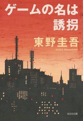 ゲームの名は誘拐 [Gēmu no na wa yūkai]  by  Keigo Higashino
