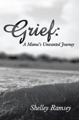 Grief: A Mamas Unwanted Journey  by  Shelley Ramsey