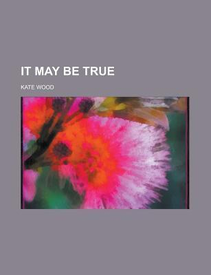 It May Be True  by  Kate Wood