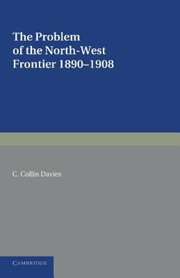 The Problem of the North-West Frontier, 1890 1908: With a Survey of Policy Since 1849  by  C Collin Davies