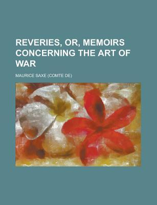 Reveries, Or, Memoirs Concerning the Art of War Maurice Saxe