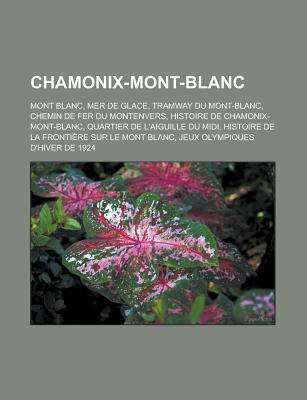 Chamonix-Mont-Blanc: Mont Blanc, Mer de Glace, Histoire de Chamonix-Mont-Blanc, Histoire de La Fronti Re Sur Le Mont Blanc Livres Groupe