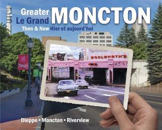 Greater Moncton Then & Now / Le Grand Moncton Hier Et Aujourdhui  by  Greater Moncton Museum Society