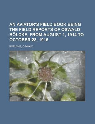An Aviators Field Book Being the Field Reports of Oswald Blcke, from August 1, 1914 to October 28, 1916 Oswald Boelcke