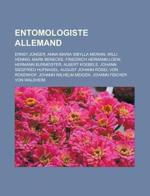 Entomologiste Allemand: Ernst J Nger, Anna Maria Sibylla Merian, Friedrich Hermann Loew, Hermann Burmeister, Albert Koebele Livres Groupe